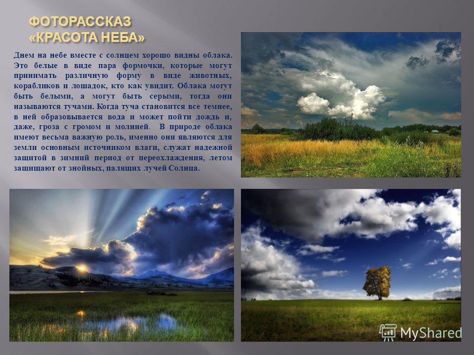 ФОТОРАССКАЗ « КРАСОТА НЕБА » Днем на небе вместе с солнцем хорошо видны облака. Это белые в виде пара формочки, которые могут принимать различную форму в виде животных, корабликов и лошадок, кто как увидит. Облака могут быть белыми, а могут быть серы