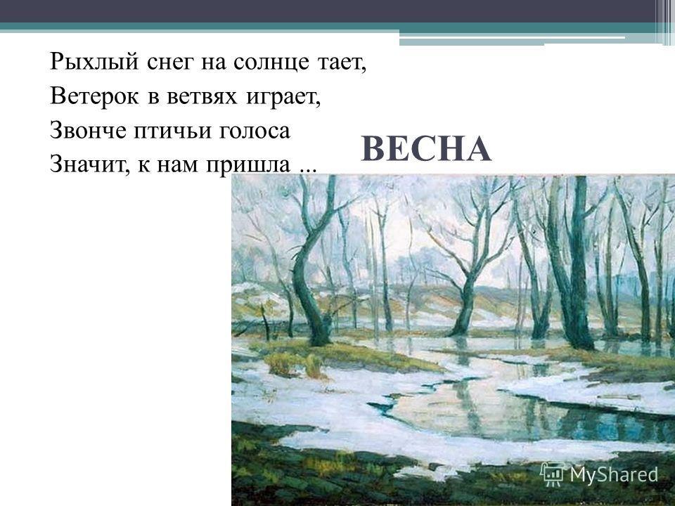 Рыхлый снег на солнце тает, Ветерок в ветвях играет, Звонче птичьи голоса Значит, к нам пришла... ВЕСНА