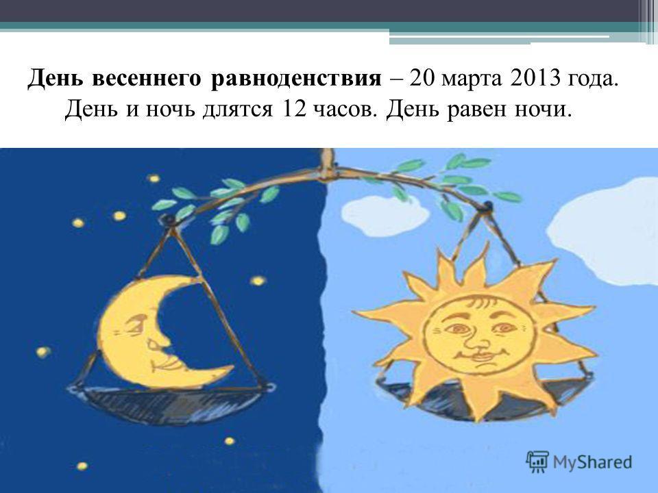 День весеннего равноденствия – 20 марта 2013 года. День и ночь длятся 12 часов. День равен ночи.