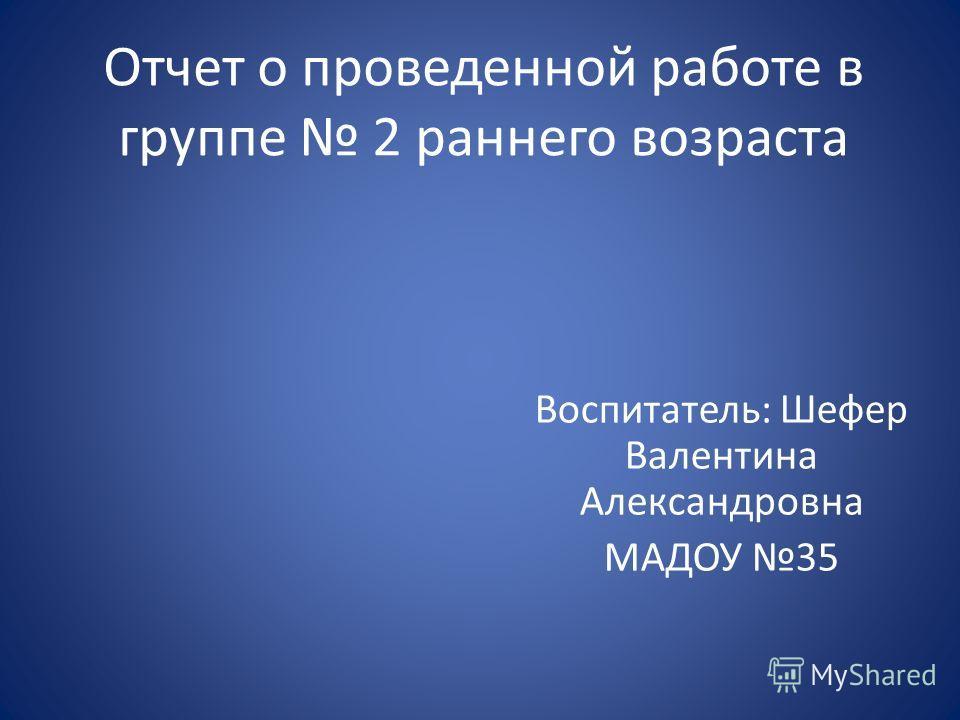 Отчет о проведенной работе в группе 2 раннего возраста Воспитатель: Шефер Валентина Александровна МАДОУ 35