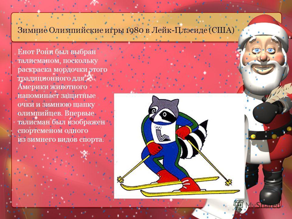 Зимние Олимпийские игры 1980 в Лейк-Плэсиде (США) Енот Рони был выбран талисманом, поскольку раскраска мордочки этого традиционного для Америки животного напоминает защитные очки и зимнюю шапку олимпийцев. Впервые талисман был изображен спортсменом о