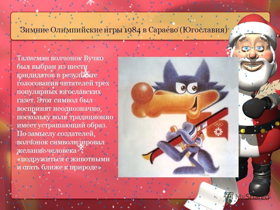 Зимние Олимпийские игры 1984 в Сараево (Югославия) Талисман волчонок Вучко был выбран из шести кандидатов в результате голосования читателей трех популярных югославских газет. Этот символ был воспринят неоднозначно, поскольку волк традиционно имеет у
