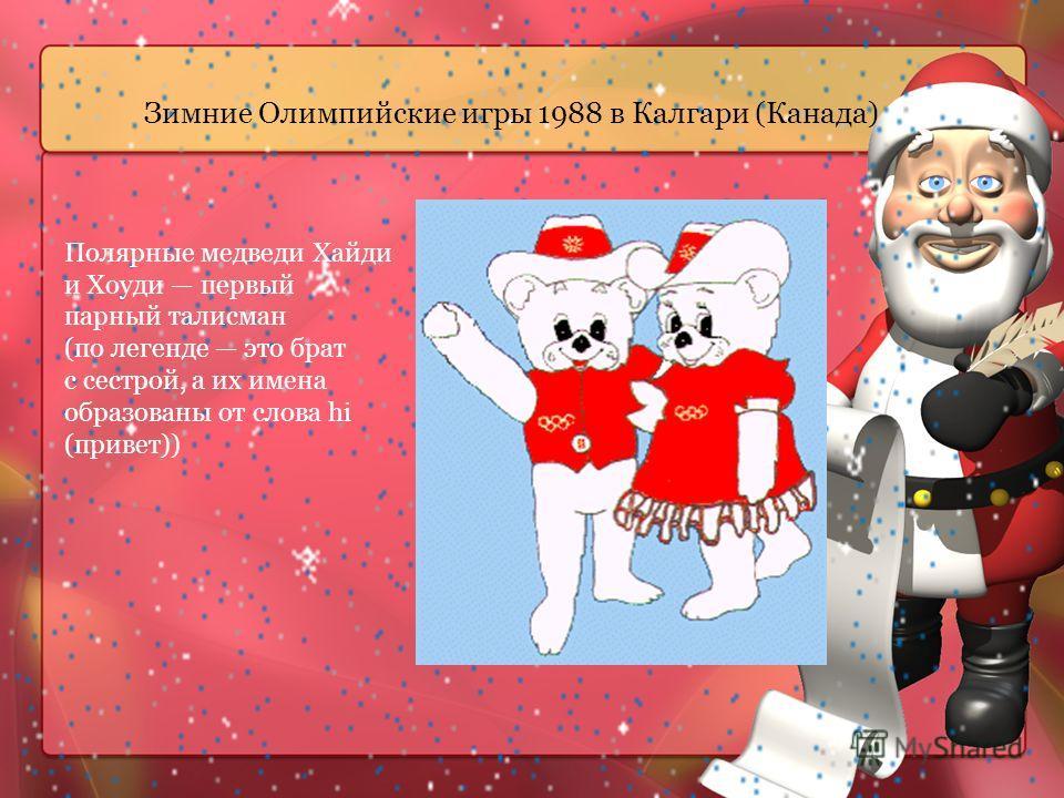 Зимние Олимпийские игры 1988 в Калгари (Канада) Полярные медведи Хайди и Хоуди первый парный талисман (по легенде это брат с сестрой, а их имена образованы от слова hi (привет))