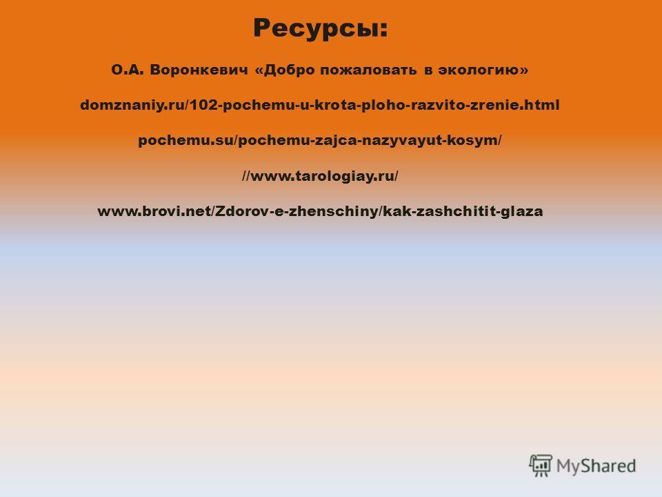 Ресурсы: О.А. Воронкевич «Добро пожаловать в экологию» domznaniy.ru/102-pochemu-u-krota-ploho-razvito-zrenie.html pochemu.su/pochemu-zajca-nazyvayut-kosym/ //www.tarologiay.ru/ www.brovi.net/Zdorov-e-zhenschiny/kak-zashchitit-glaza