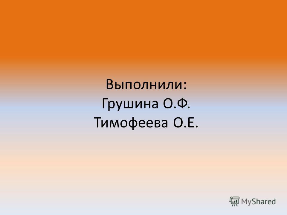 Выполнили: Грушина О.Ф. Тимофеева О.Е.