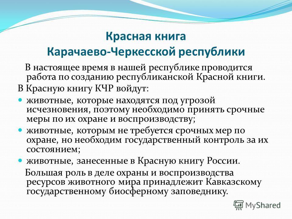 Красная книга Карачаево-Черкесской республики В настоящее время в нашей республике проводится работа по созданию республиканской Красной книги. В Красную книгу КЧР войдут: животные, которые находятся под угрозой исчезновения, поэтому необходимо приня