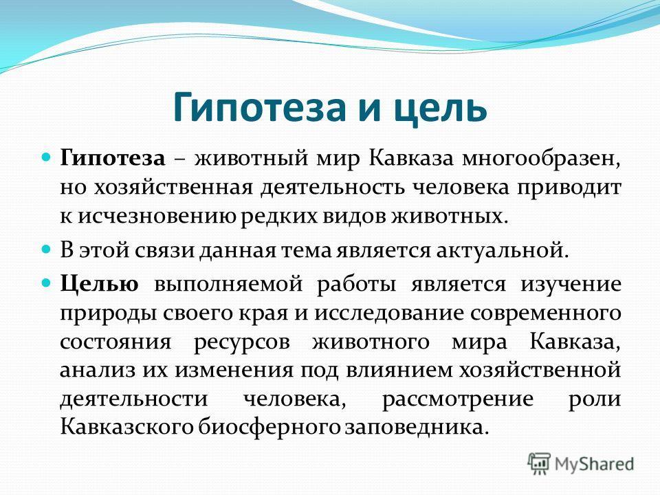 Гипотеза и цель Гипотеза – животный мир Кавказа многообразен, но хозяйственная деятельность человека приводит к исчезновению редких видов животных. В этой связи данная тема является актуальной. Целью выполняемой работы является изучение природы своег