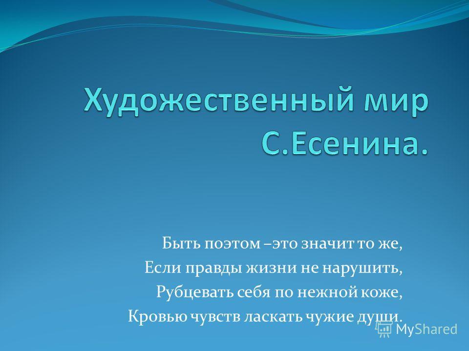 Быть поэтом –это значит то же, Если правды жизни не нарушить, Рубцевать себя по нежной коже, Кровью чувств ласкать чужие души.