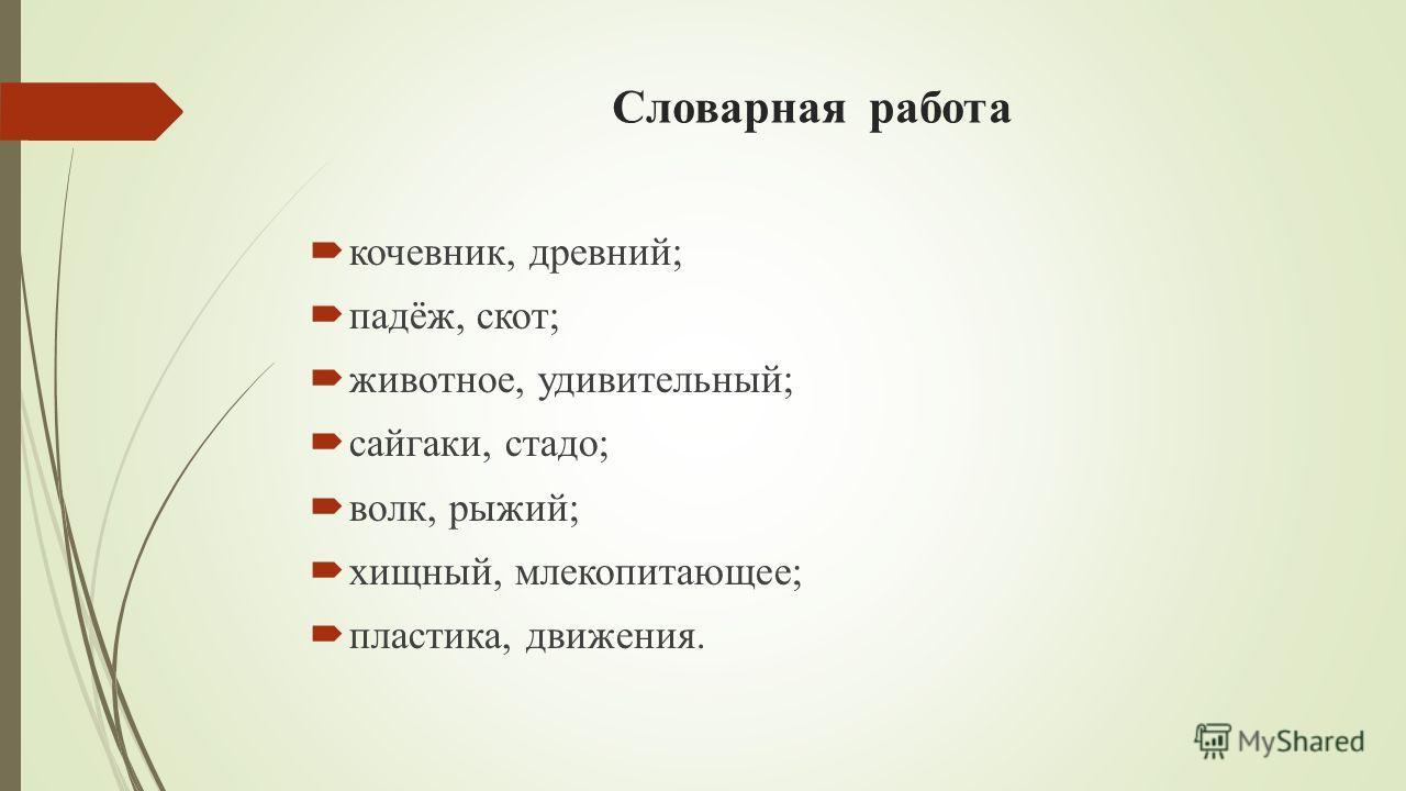 Словарная работа кочевник, древний; падёж, скот; животное, удивительный; сайгаки, стадо; волк, рыжий; хищный, млекопитающее; пластика, движения.