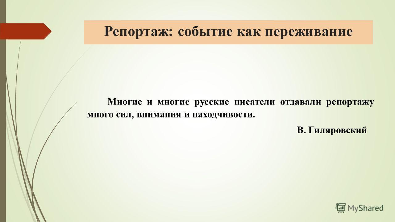 Репортаж: событие как переживание Многие и многие русские писатели отдавали репортажу много сил, внимания и находчивости. В. Гиляровский