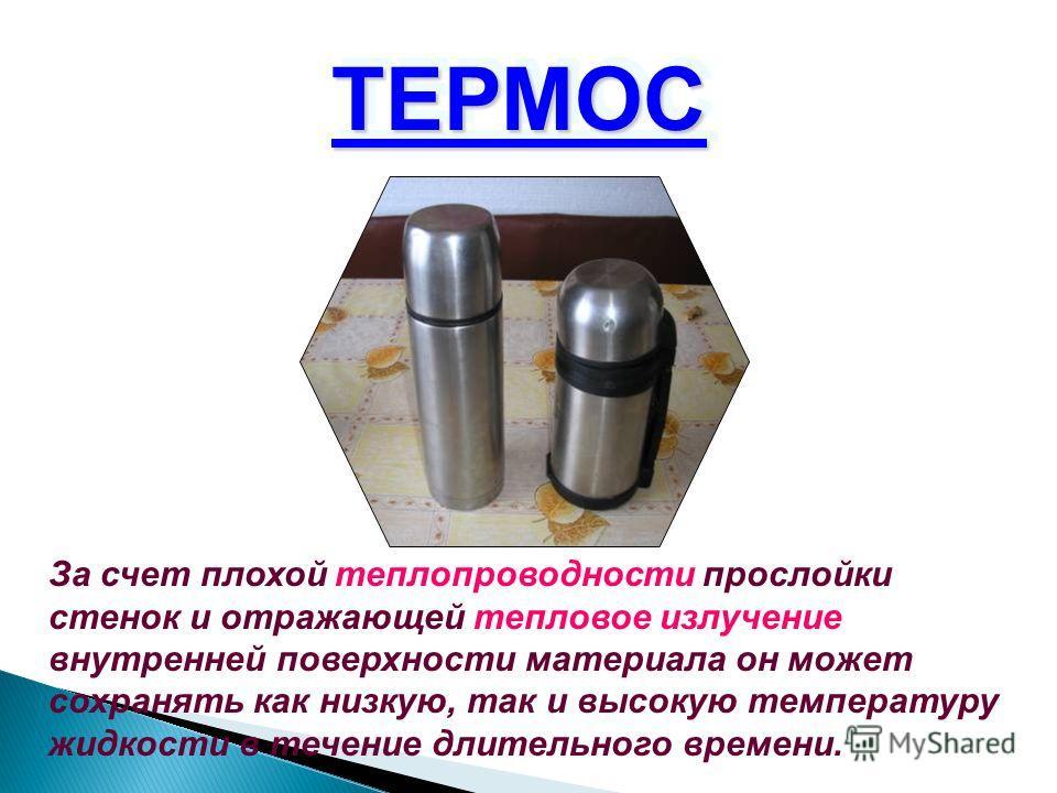 ТЕРМОС ТЕРМОС За счет плохой теплопроводности прослойки стенок и отражающей тепловое излучение внутренней поверхности материала он может сохранять как низкую, так и высокую температуру жидкости в течение длительного времени.