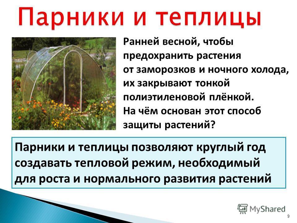 9 Ранней весной, чтобы предохранить растения от заморозков и ночного холода, их закрывают тонкой полиэтиленовой плёнкой. На чём основан этот способ защиты растений? Парники и теплицы позволяют круглый год создавать тепловой режим, необходимый для рос