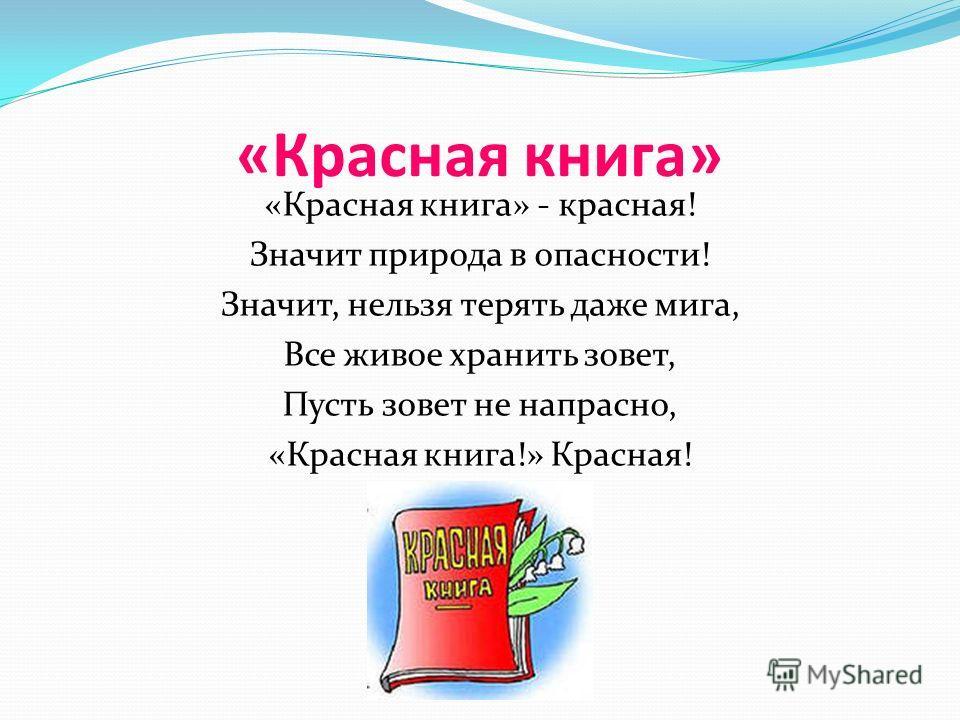 «Красная книга» «Красная книга» - красная! Значит природа в опасности! Значит, нельзя терять даже мига, Все живое хранить зовет, Пусть зовет не напрасно, «Красная книга!» Красная!