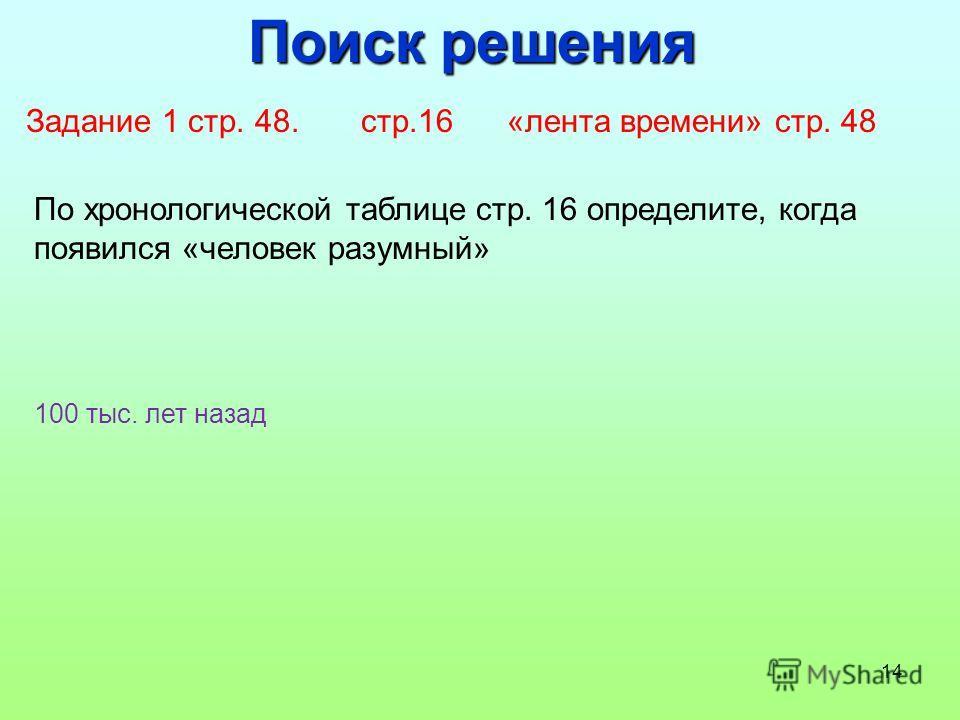 14 Поиск решения Задание 1 стр. 48. стр.16 «лента времени» стр. 48 По хронологической таблице стр. 16 определите, когда появился «человек разумный» 100 тыс. лет назад