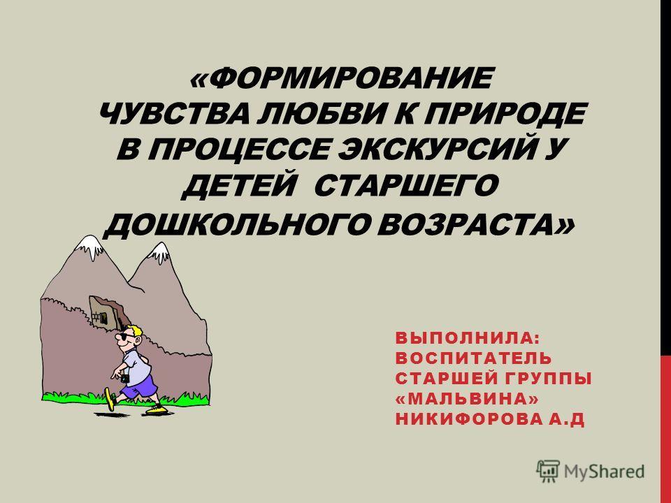 «ФОРМИРОВАНИЕ ЧУВСТВА ЛЮБВИ К ПРИРОДЕ В ПРОЦЕССЕ ЭКСКУРСИЙ У ДЕТЕЙ СТАРШЕГО ДОШКОЛЬНОГО ВОЗРАСТА » ВЫПОЛНИЛА: ВОСПИТАТЕЛЬ СТАРШЕЙ ГРУППЫ «МАЛЬВИНА» НИКИФОРОВА А.Д