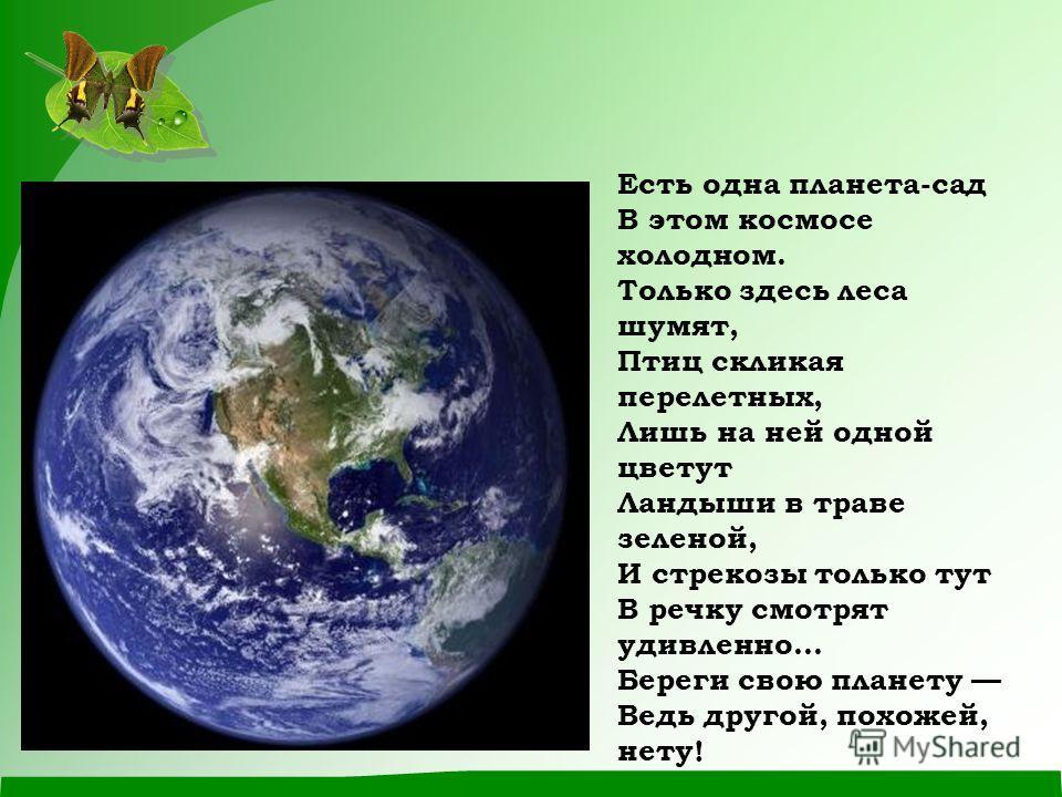 Есть одна планета-сад В этом космосе холодном. Только здесь леса шумят, Птиц скликая перелетных, Лишь на ней одной цветут Ландыши в траве зеленой, И стрекозы только тут В речку смотрят удивленно... Береги свою планету Ведь другой, похожей, нету!