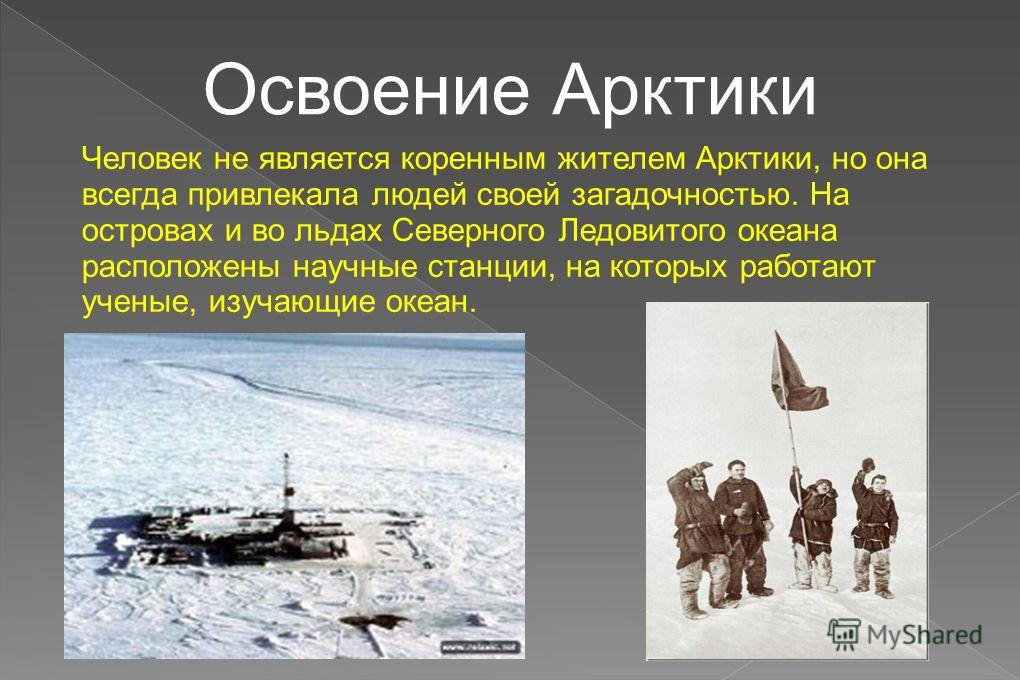 Освоение Арктики Человек не является коренным жителем Арктики, но она всегда привлекала людей своей загадочностью. На островах и во льдах Северного Ледовитого океана расположены научные станции, на которых работают ученые, изучающие океан.