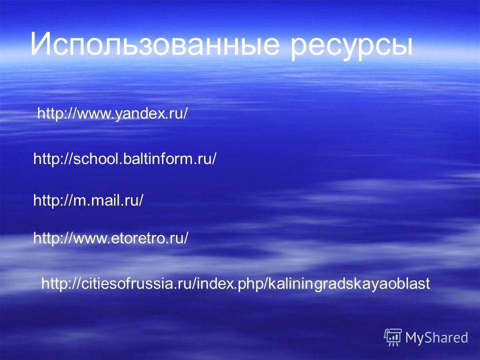 Использованные ресурсы http://www.yandex.ru/ http://school.baltinform.ru/ http://m.mail.ru/ http://www.etoretro.ru/ http://citiesofrussia.ru/index.php/kaliningradskayaoblast