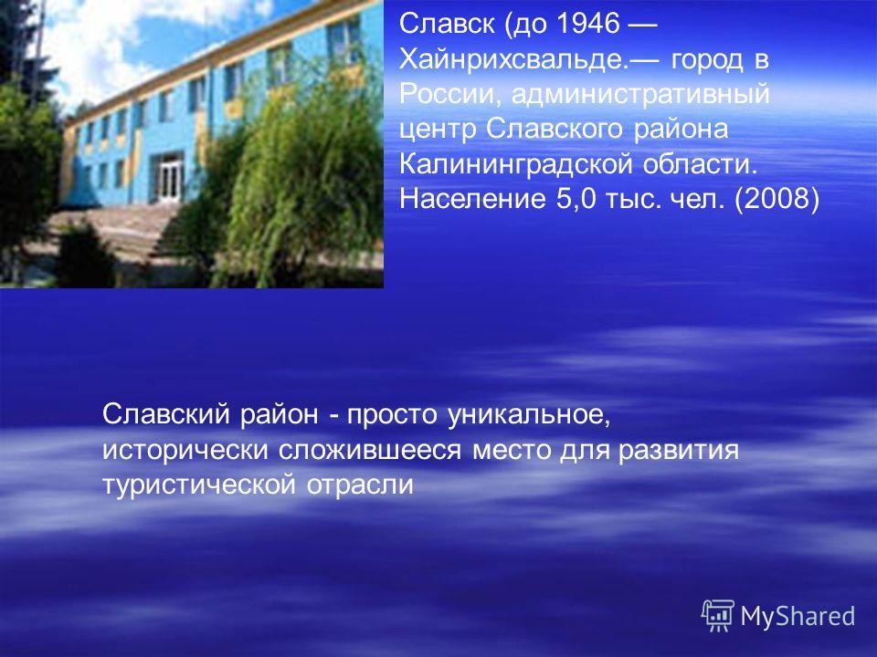 Славск (до 1946 Хайнрихсвальде. город в России, административный центр Славского района Калининградской области. Население 5,0 тыс. чел. (2008) Славский район - просто уникальное, исторически сложившееся место для развития туристической отрасли