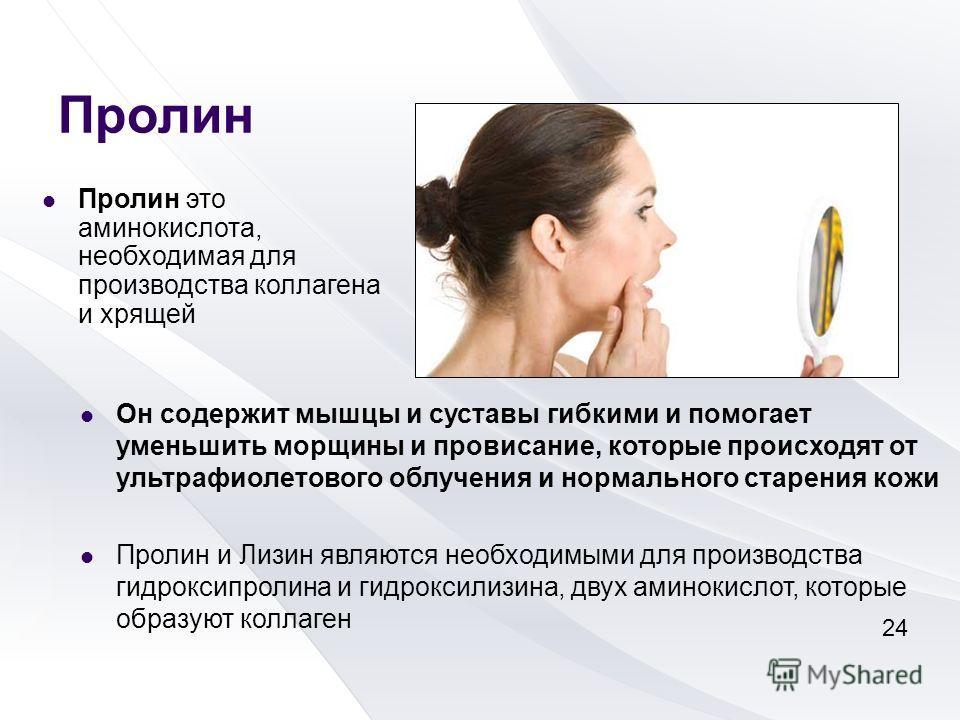 Пролин Пролин это аминокислота, необходимая для производства коллагена и хрящей Он содержит мышцы и суставы гибкими и помогает уменьшить морщины и провисание, которые происходят от ультрафиолетового облучения и нормального старения кожи Пролин и Лизи
