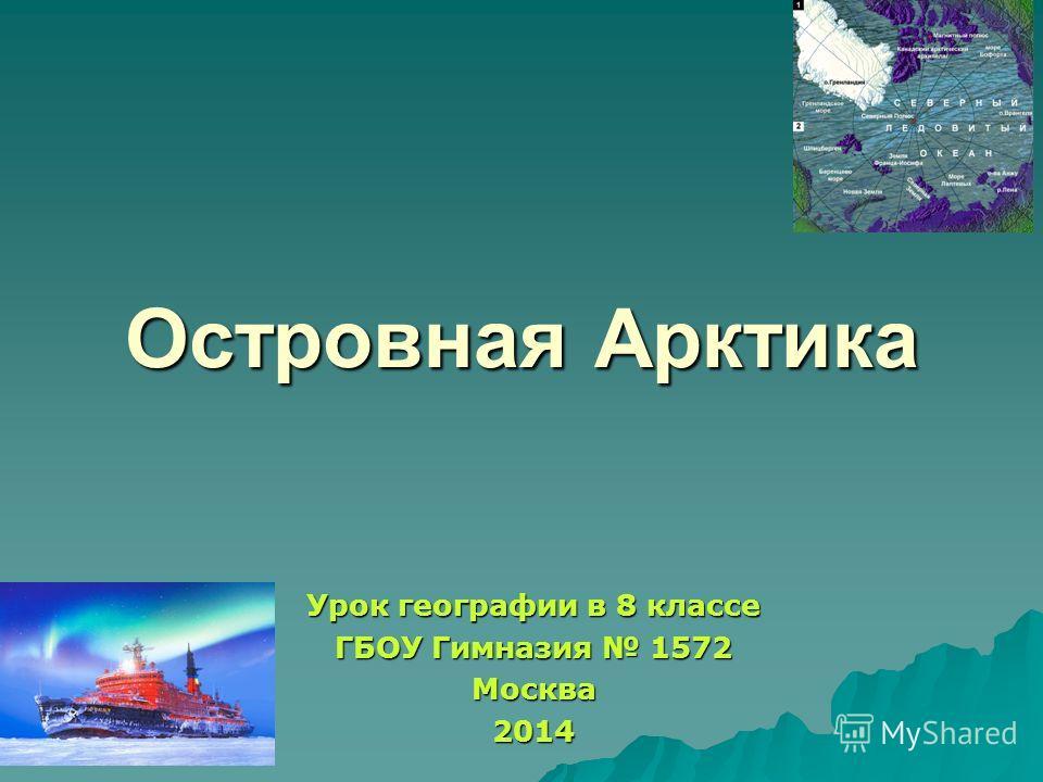 Островная Арктика Урок географии в 8 классе ГБОУ Гимназия 1572 Москва 2014