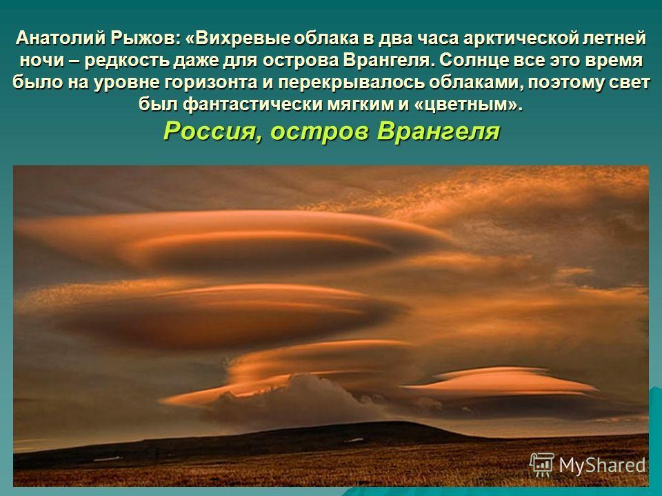 Анатолий Рыжов: «Вихревые облака в два часа арктической летней ночи – редкость даже для острова Врангеля. Солнце все это время было на уровне горизонта и перекрывалось облаками, поэтому свет был фантастически мягким и «цветным». Россия, остров Вранге