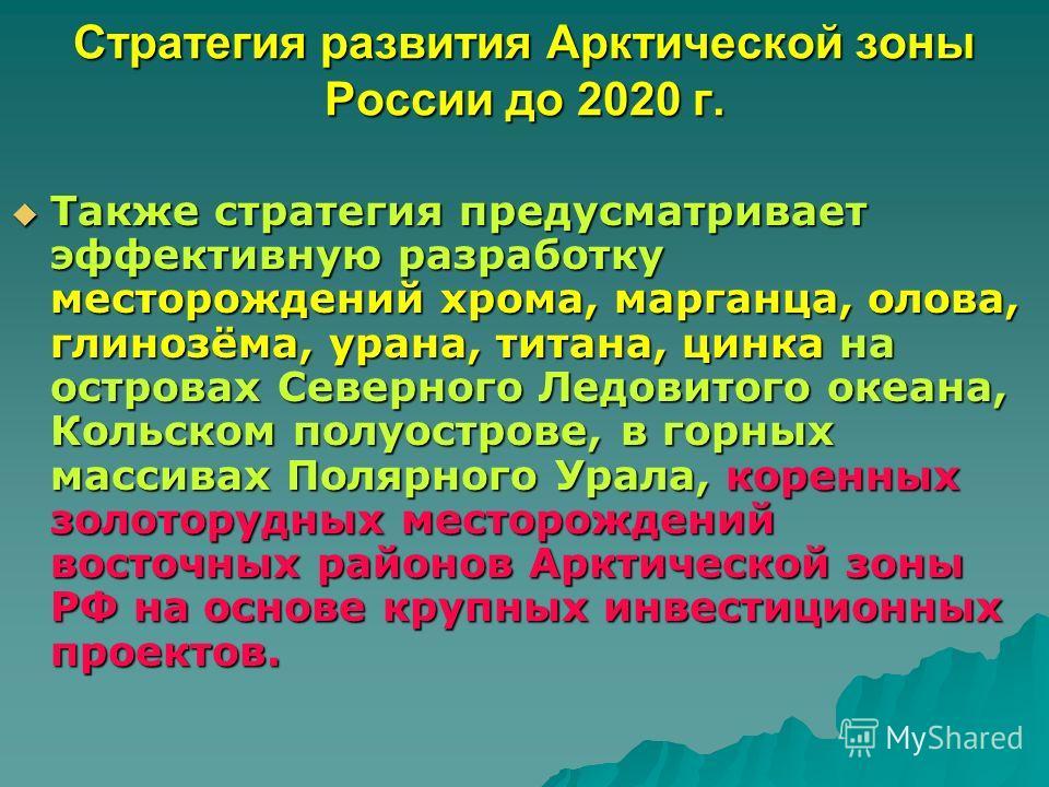Стратегия развития Арктической зоны России до 2020 г. Также стратегия предусматривает эффективную разработку месторождений хрома, марганца, олова, глинозёма, урана, титана, цинка на островах Северного Ледовитого океана, Кольском полуострове, в горных