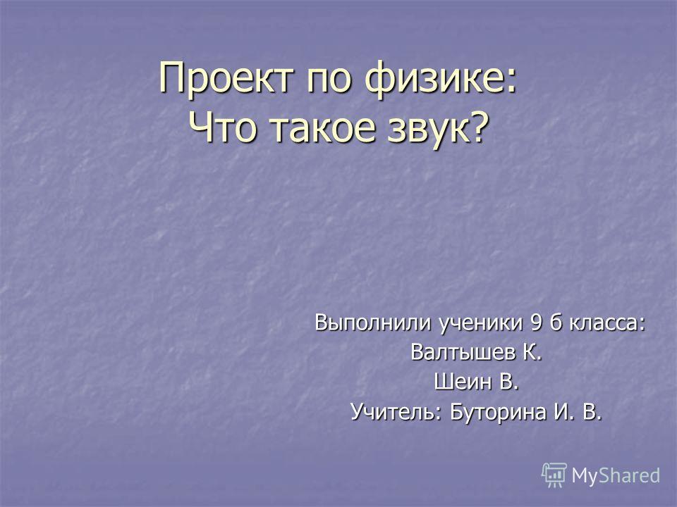 Проект по физике: Что такое звук? Выполнили ученики 9 б класса: Валтышев К. Шеин В. Учитель: Буторина И. В.