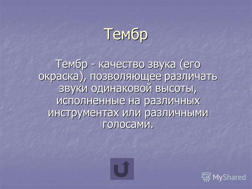 Тембр Тембр - качество звука (его окраска), позволяющее различать звуки одинаковой высоты, исполненные на различных инструментах или различными голосами.