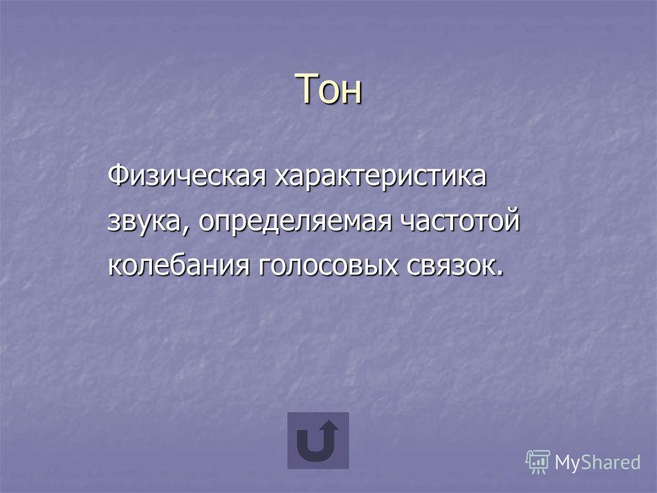 Тон Физическая характеристика звука, определяемая частотой колебания голосовых связок.