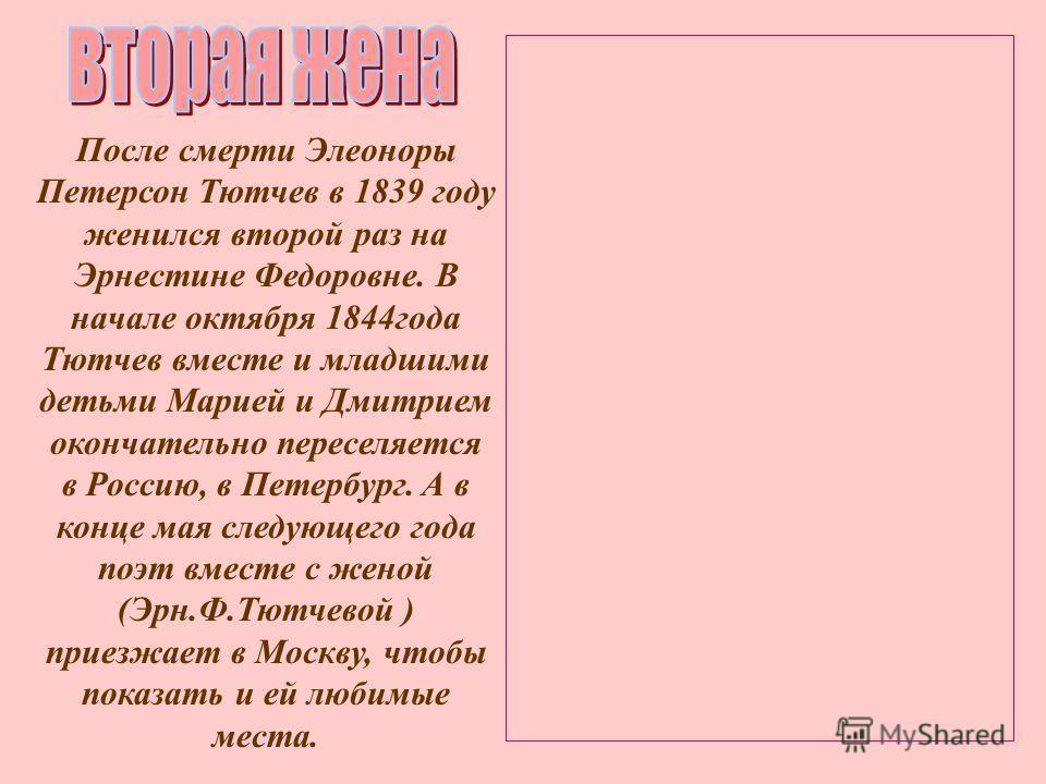 После смерти Элеоноры Петерсон Тютчев в 1839 году женился второй раз на Эрнестине Федоровне. В начале октября 1844 года Тютчев вместе и младшими детьми Марией и Дмитрием окончательно переселяется в Россию, в Петербург. А в конце мая следующего года п
