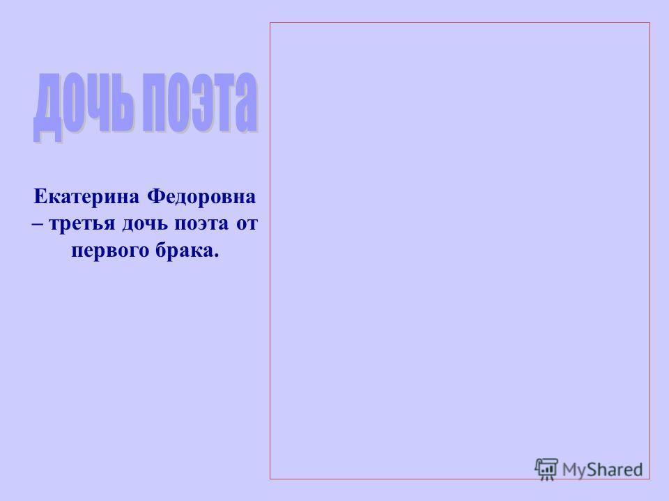 Екатерина Федоровна – третья дочь поэта от первого брака.