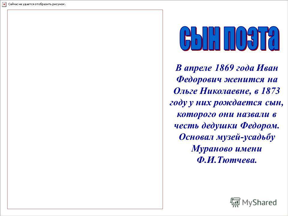 В апреле 1869 года Иван Федорович женится на Ольге Николаевне, в 1873 году у них рождается сын, которого они назвали в честь дедушки Федором. Основал музей-усадьбу Мураново имени Ф.И.Тютчева.