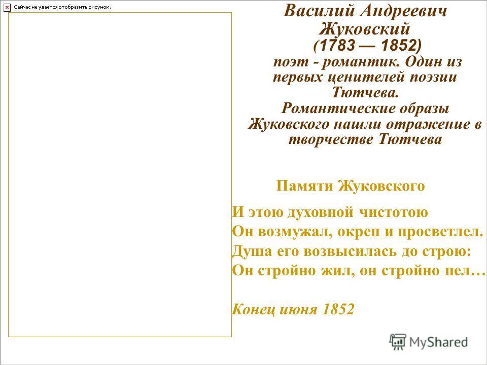 Василий Андреевич Жуковский ( 1783 1852) поэт - романтик. Один из первых ценителей поэзии Тютчева. Романтические образы Жуковского нашли отражение в творчестве Тютчева И этою духовной чистотою Он возмужал, окреп и просветлел. Душа его возвысилась до