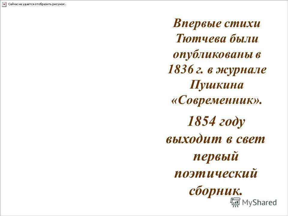 1854 году выходит в свет первый поэтический сборник. Впервые стихи Тютчева были опубликованы в 1836 г. в журнале Пушкина «Современник».