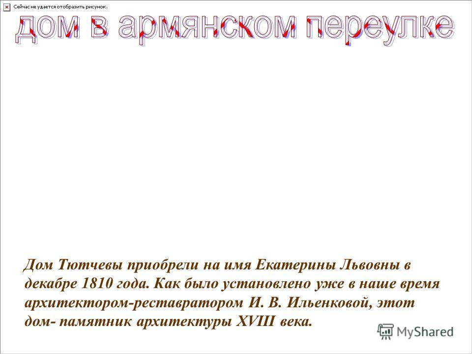 Дом Тютчевы приобрели на имя Екатерины Львовны в декабре 1810 года. Как было установлено уже в наше время архитектором-реставратором И. В. Ильенковой, этот дом- памятник архитектуры ХVIII века.