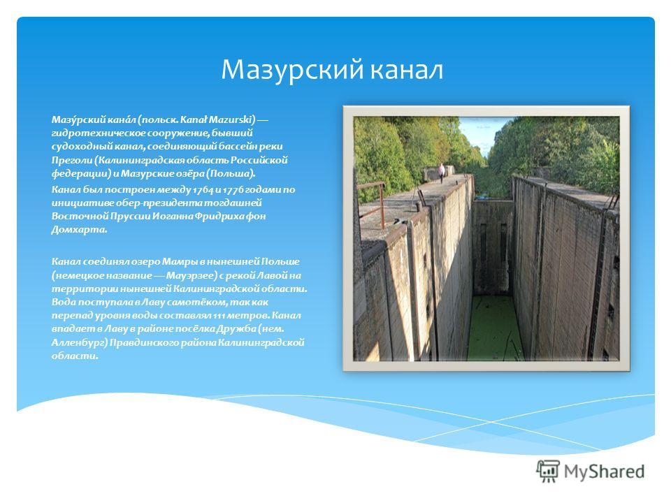 Мазурский канал Мазу́рский кана́л (польск. Kanał Mazurski) гидротехническое сооружение, бывший судоходный канал, соединяющий бассейн реки Преголи (Калининградская область Российской федерации) и Мазурские озёра (Польша). Канал был построен между 1764
