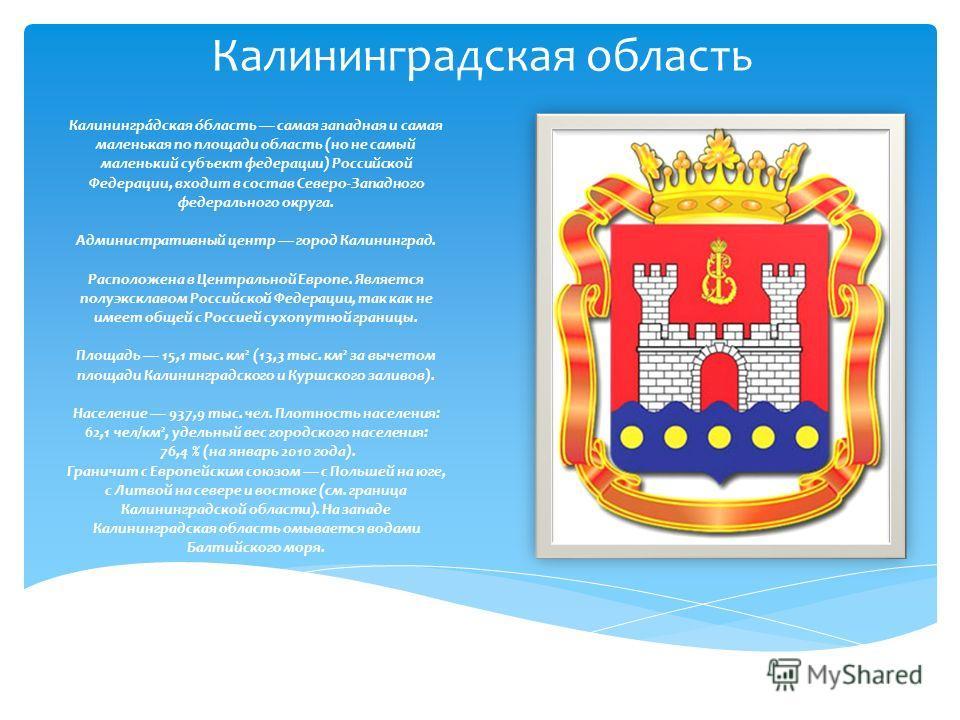 Калининградская область Калинингра́дская о́бласть самая западная и самая маленькая по площади область (но не самый маленький субъект федерации) Российской Федерации, входит в состав Северо-Западного федерального округа. Административный центр город К