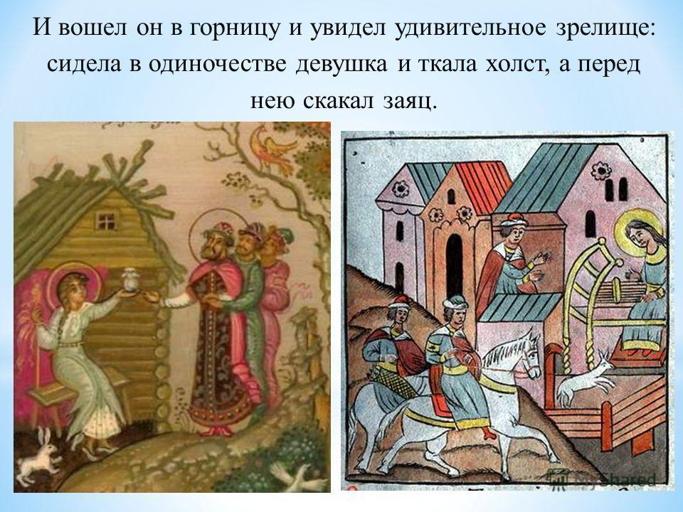 И вошел он в горницу и увидел удивительное зрелище: сидела в одиночестве девушка и ткала холст, а перед нею скакал заяц.