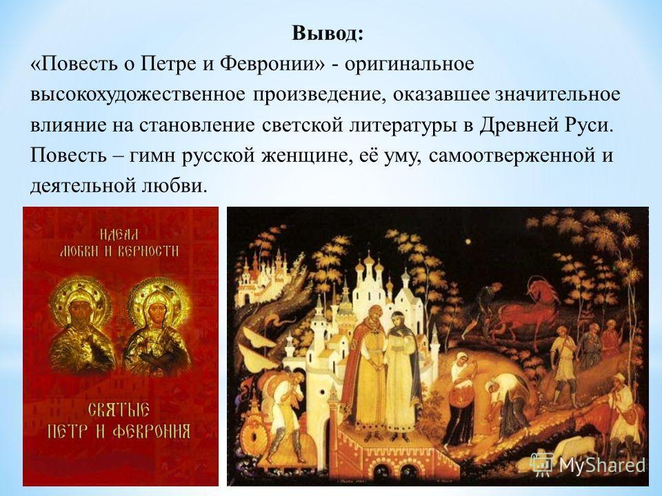 Вывод: «Повесть о Петре и Февронии» - оригинальное высокохудожественное произведение, оказавшее значительное влияние на становление светской литературы в Древней Руси. Повесть – гимн русской женщине, её уму, самоотверженной и деятельной любви.