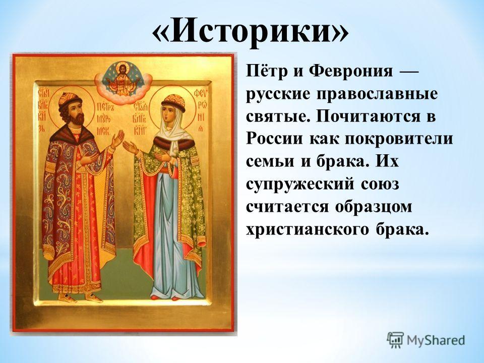 «Историки» Пётр и Феврония русские православные святые. Почитаются в России как покровители семьи и брака. Их супружеский союз считается образцом христианского брака.