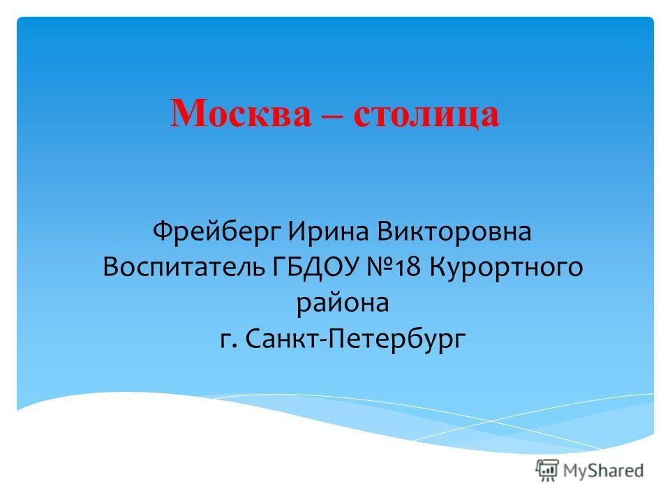 Москва – столица Фрейберг Ирина Викторовна Воспитатель ГБДОУ 18 Курортного района г. Санкт-Петербург