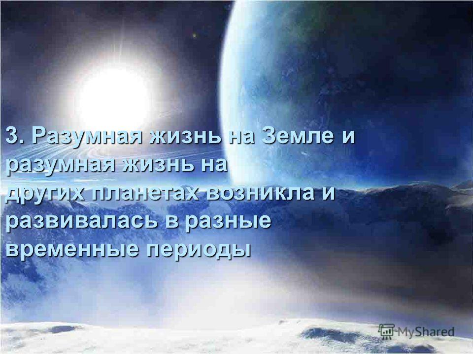 3. Разумная жизнь на Земле и разумная жизнь на других планетах возникла и развивалась в разные временные периоды