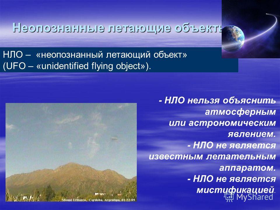 Неопознанные летающие объекты НЛО – «неопознанный летающий объект» (UFO – «unidentified flying object»). - НЛО нельзя объяснить атмосферным или астрономическим явлением. - НЛО не является известным летательным аппаратом. - НЛО не является мистификаци