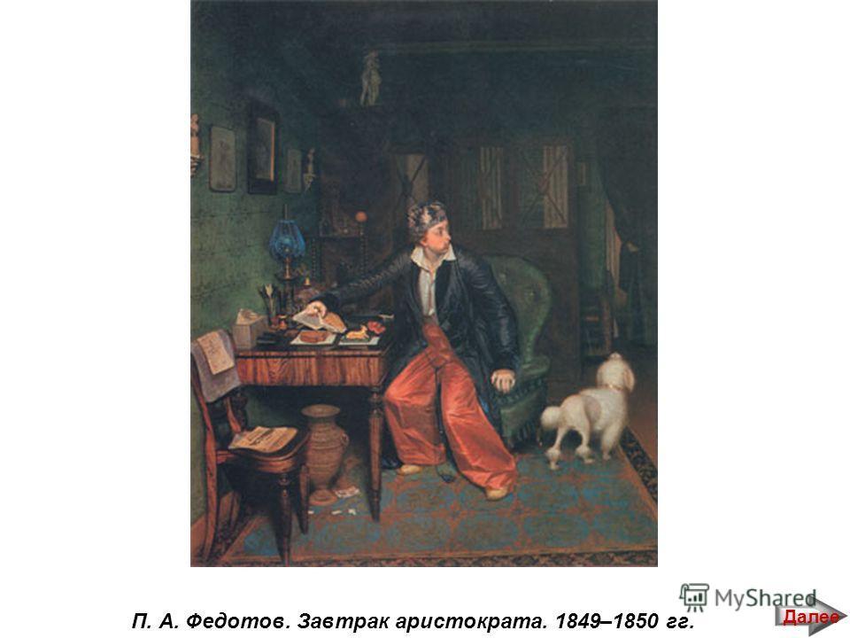 П. А. Федотов. Завтрак аристократа. 1849–1850 гг. Далее
