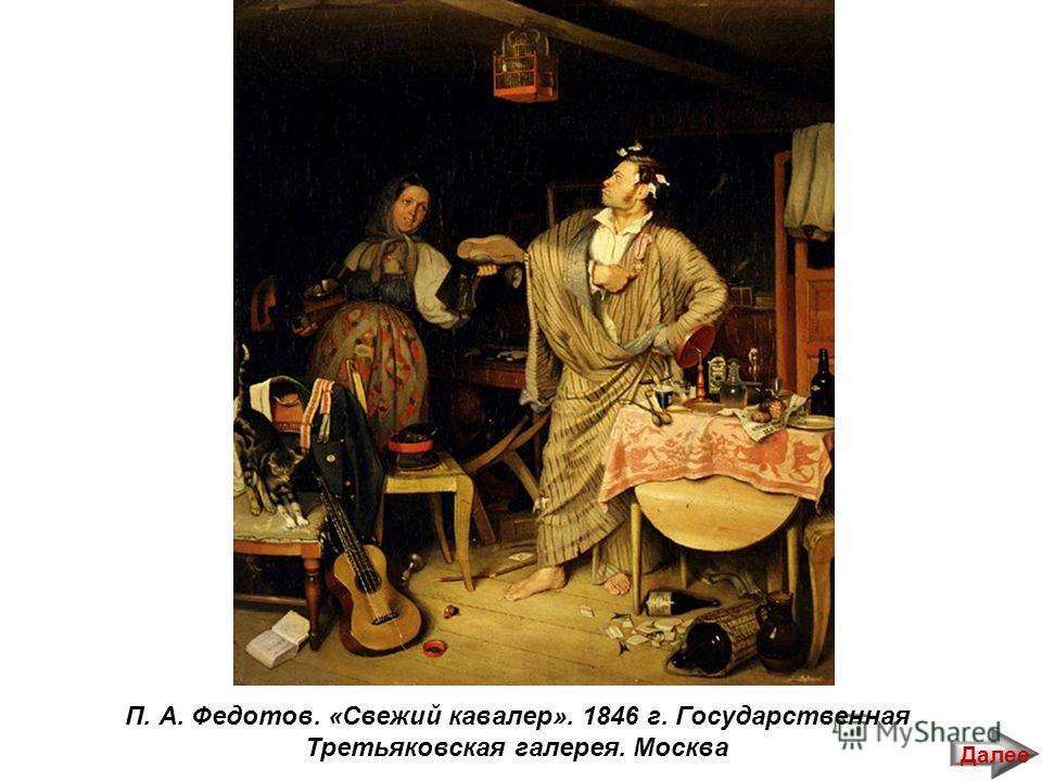 П. А. Федотов. «Свежий кавалер». 1846 г. Государственная Третьяковская галерея. Москва Далее