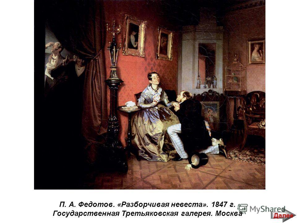 П. А. Федотов. «Разборчивая невеста». 1847 г. Государственная Третьяковская галерея. Москва Далее