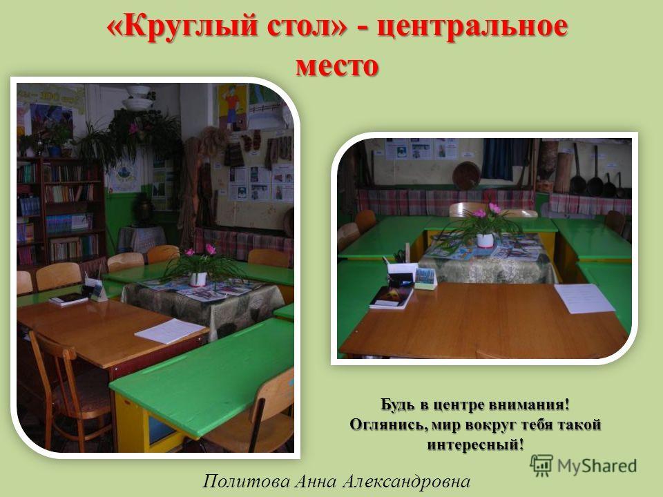 «Круглый стол» - центральное место Будь в центре внимания! Оглянись, мир вокруг тебя такой интересный! Политова Анна Александровна
