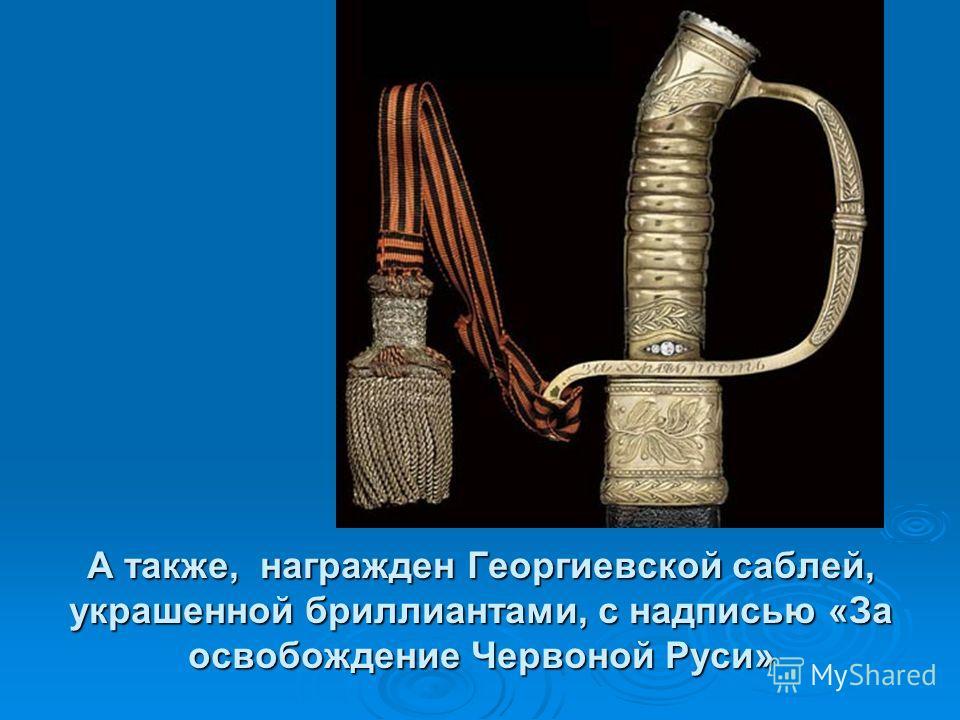 А также, награжден Георгиевской саблей, украшенной бриллиантами, с надписью «За освобождение Червоной Руси»