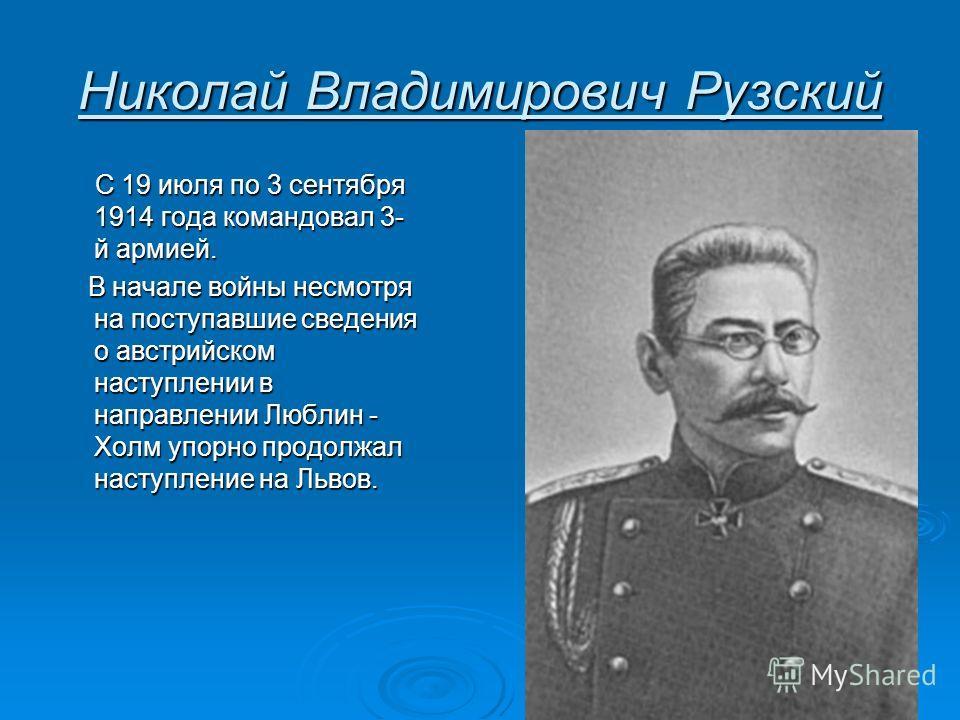 Николай Владимирович Рузский С 19 июля по 3 сентября 1914 года командовал 3- й армией. С 19 июля по 3 сентября 1914 года командовал 3- й армией. В начале войны несмотря на поступавшие сведения о австрийском наступлении в направлении Люблин - Холм упо